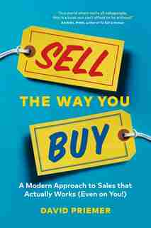 Sell The Way You Buy: A Modern Approach To Sales That Actually Works (Even On You!) by David Priemer