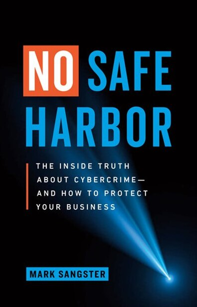 No Safe Harbor: The Inside Truth About Cybercrime  -  And How To Protect Your Business by Mark Sangster
