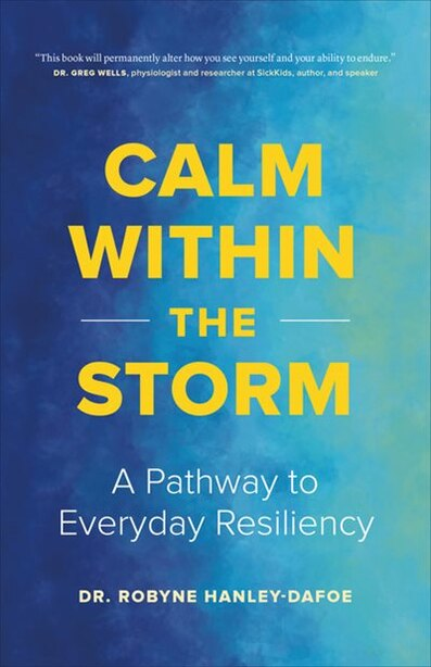 Calm Within The Storm: A Pathway To Everyday Resiliency by Robyne Hanley-dafoe