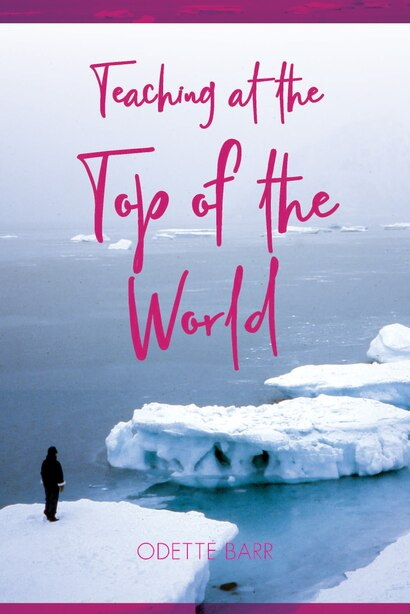 Teaching At The Top Of The World by Odette Barr