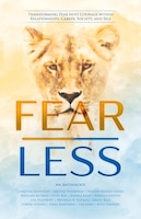 Fear Less: Transforming Fear Into Courage Within Relationships, Career, Society, And Self