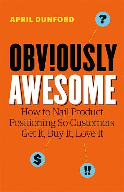 Obviously Awesome: How to Nail Product Positioning So Customers Get It, Buy It, Love It by April Dunford