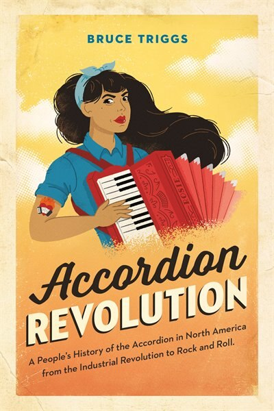 Accordion Revolution: A People's History of the Accordion in North America from the Industrial Revolution to Rock and Roll by Bruce Triggs