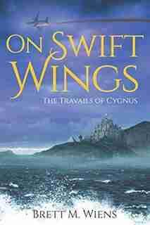 On Swift Wings: The Travails Of Cygnus by Brett M Wiens