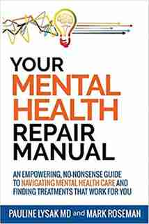Your Mental Health Repair Manual: An Empowering, No-nonsense Guide To Navigating Mental Health Care And Finding Treatments That Work by Pauline Lysak