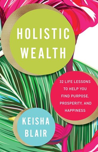 Holistic Wealth: 32 Life Lessons To Help You Find Purpose, Prosperity, And Happiness by Keisha Blair