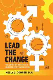 Lead The Change - The Competitive Advantage Of Gender Diversity And Inclusion: The Competitive Advantage Of Gender Diversity & Inclusion by Kelly L Cooper