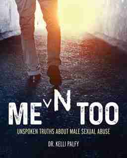Men Too: UnspokenTruths About Male Sexual Abuse by Kelli Palfy