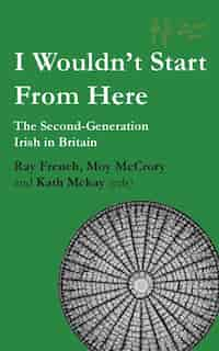 I Wouldn't Start From Here: The Second-Generation Irish in Britain by Ray French