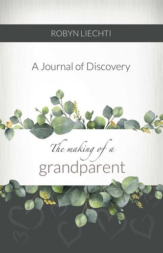 The Making of a Grandparent: A Journal of Discovery by Robyn Liechti