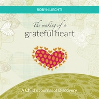 The Making of a Grateful Heart: A Child's Journal of Discovery