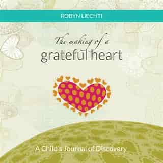 The Making of a Grateful Heart: A Child's Journal of Discovery by Robyn Liechti