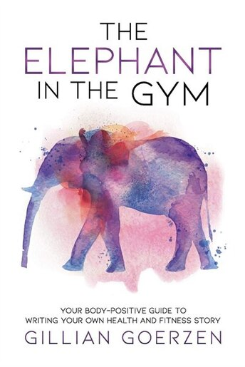 The Elephant in the Gym: Your Body-Positive Guide to Writing Your Own Health and Fitness Story de Gillian Goerzen