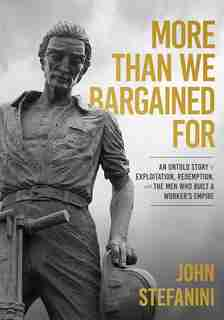 More Than We Bargained For: An Untold Story Of Exploitation, Redemption, And The Men Who Built A Worker's Empire by John Stefanini