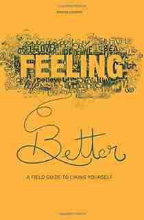Feeling Better: A Field Guide to Liking Yourself by Andrea Loewen