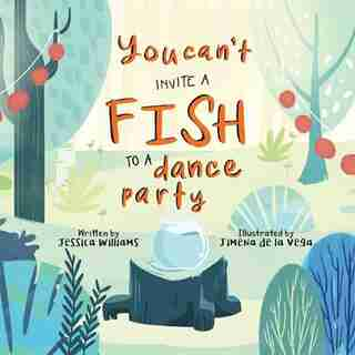 You Can't Invite A Fish To A Dance Party by Jessica Williams