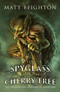 The Spyglass and the Cherry Tree: The debut novel in The Shadowland Chronicles by Matt Beighton