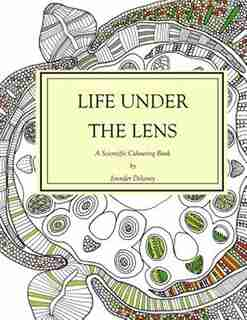 Life Under The Lens: A Scientific Colouring Book by Jennifer Delaney