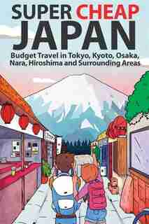 Super Cheap Japan: Budget Travel in Tokyo, Kyoto, Osaka, Nara, Hiroshima and Surrounding Areas by Matthew Baxter