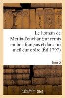 Le Roman de Merlin-L'Enchanteur Remis En Bon Francais Et Dans Un Meilleur Ordre. Tome 2