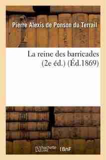 La Reine Des Barricades (2e Ed.) by Pierre-Alexis De Ponson Du Terrail