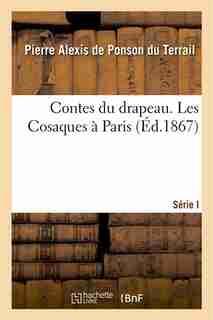 Contes Du Drapeau Serie I. Les Cosaques a Paris by Pierre-Alexis De Ponson Du Terrail