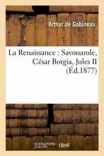 La Renaissance: Savonarole, Cesar Borgia, Jules II, Leon X, Michel-Ange by Arthur Gobineau