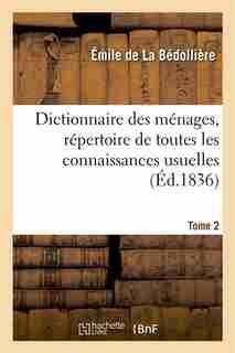 Dictionnaire Des Menages, Repertoire de Toutes Les Connaissances Usuelles.Tome 2 by Emile De La Bedolliere