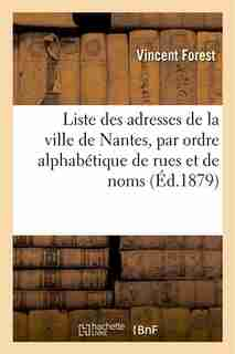Liste Des Adresses de La Ville de Nantes, Par Ordre Alphabetique de Rues Et de Noms by Vincent Forest