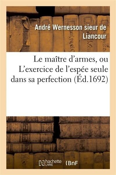 Le Maitre D Armes, Ou L Exercice de L Espee Seule Dans Sa Perfection by Andre Liancour