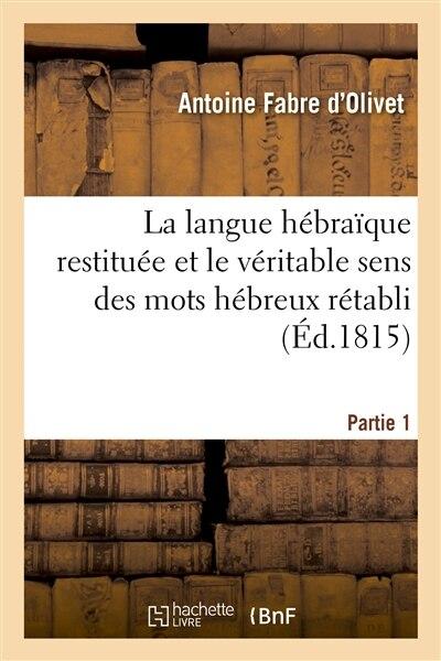 La Langue Hebraique Restituee Et Le Veritable Sens Des Mots Hebreux Retabli. 1ere Partie by Antoine Fabre D'olivet