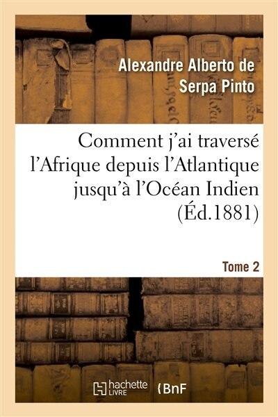 Comment J'Ai Traverse L'Afrique Depuis L'Atlantique Jusqu'a L'Ocean Indien. T. 2 by Alexandre Alberto Serpa De Pinto