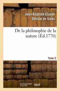 De La Philosophie de La Nature. Tome 2 by Jean Baptiste Claude Delisle De Sales