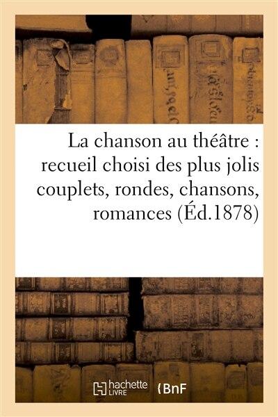 La Chanson Au Theatre: Recueil Choisi Des Plus Jolis Couplets, Rondes, Chansons, Romances by Sans Auteur