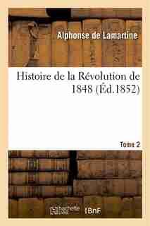 Histoire de La Revolution de 1848. Tome 2 by Alphonse De Lamartine