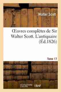 Oeuvres Completes de Sir Walter Scott. Tome 17 L'Antiquaire. T1 by WALTER SCOTT