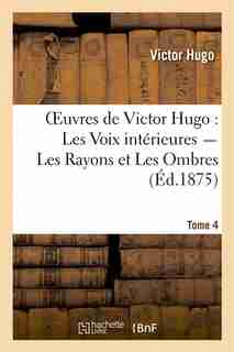 Oeuvres de Victor Hugo. Poesie.Tome 5. Les Voix Interieures, Les Rayons Et Les Ombres by Victor Hugo