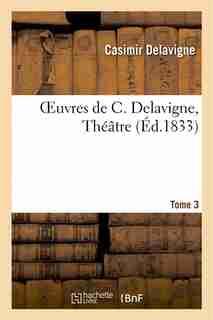 Oeuvres de C. Delavigne.Tome 3. Theatre T.2 by Casimir Delavigne