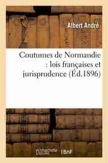 Coutumes de Normandie: Lois Francaises Et Jurisprudence Des Tribunaux Normands by Albert Andre