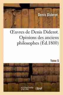 Oeuvres de Denis Diderot. Opinions Des Anciens Philosophes T. 5 by Denis Diderot