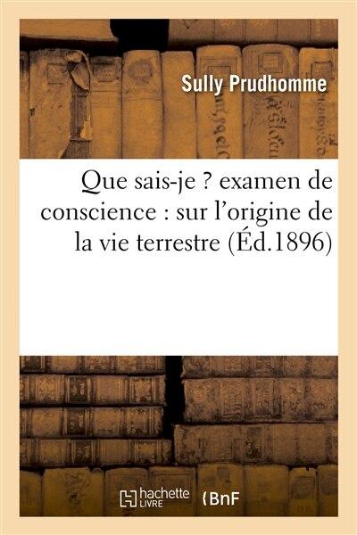 Que Sais-Je ? Examen de Conscience: Sur L'Origine de La Vie Terrestre by Sully Prudhomme