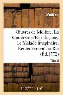 Oeuvres de Moliere. Tome 8 La Comtesse D'Escarbagnas. Le Malade Imaginaire. Remerciement Au Roi by MOLIERE