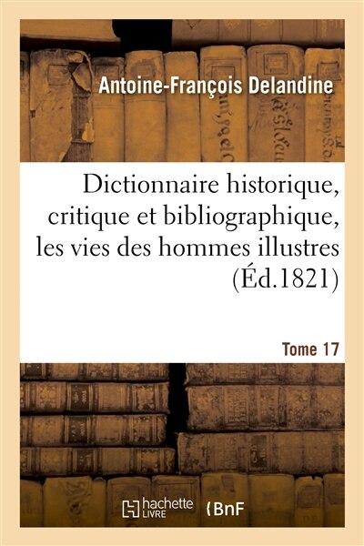 Dictionnaire Historique, Critique Et Bibliographique, Contenant Les Vies Des Hommes Illustres. T.17 by Antoine Francois Delandine