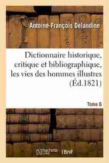 Dictionnaire Historique, Critique Et Bibliographique, Contenant Les Vies Des Hommes Illustres. T. 6 by Antoine Francois Delandine