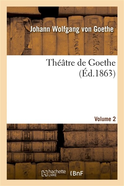 Theatre de Goethe.Volume 2 by Johann Wolfgang Von Goethe