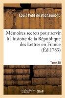 Memoires Secrets Pour Servir A L'Hist de La Rep Des Lettres En France, Depuis MDCCLXII T. 30