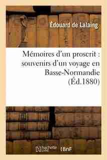 Memoires D Un Proscrit: Souvenirs D Un Voyage En Basse-Normandie by Edouard De Lalaing
