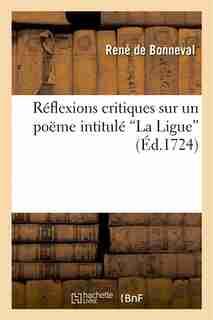 """Reflexions Critiques Sur Un Poeme Intitule """"La Ligue"""" Imprime a Geneve, Et Attribue A M. de Voltaire by Rene De Bonneval"""