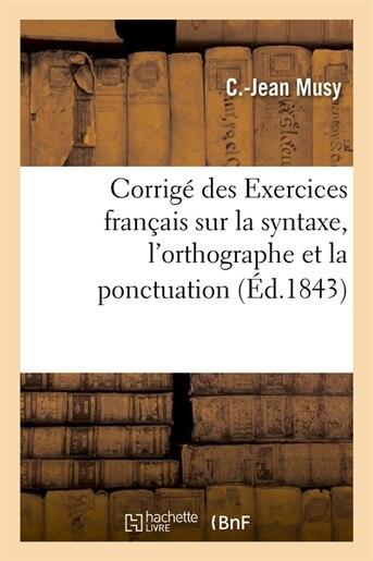 Corrige Des Exercices Francais Sur La Syntaxe, L'Orthographe Et La Ponctuation (Ed.1843) by Musy C. J.