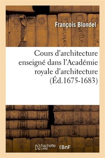 Cours D'Architecture Enseigne Dans L'Academie Royale D'Architecture (Ed.1675-1683) by Blondel F.